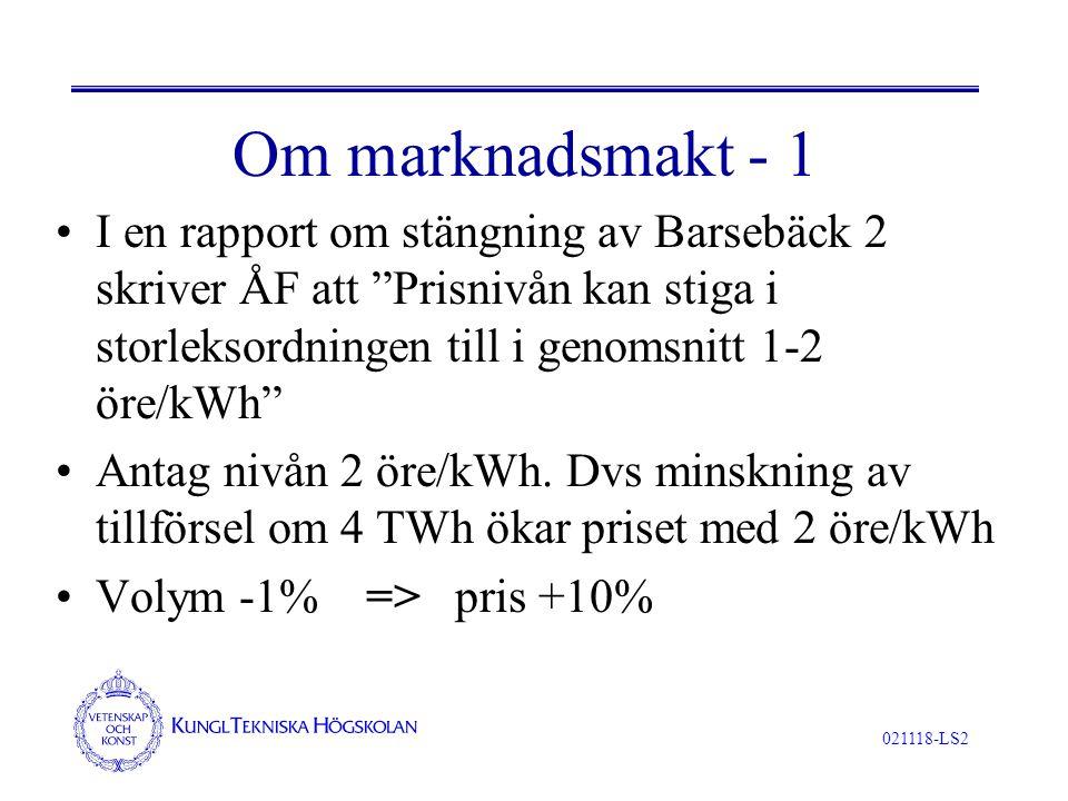 021118-LS2 Om marknadsmakt - 1 I en rapport om stängning av Barsebäck 2 skriver ÅF att Prisnivån kan stiga i storleksordningen till i genomsnitt 1-2 öre/kWh Antag nivån 2 öre/kWh.