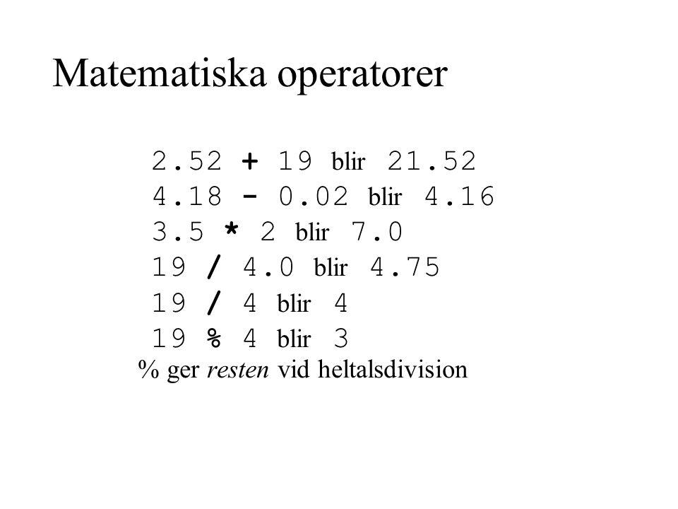 Matematiska operatorer 2.52 + 19 blir 21.52 4.18 - 0.02 blir 4.16 3.5 * 2 blir 7.0 19 / 4.0 blir 4.75 19 / 4 blir 4 19 % 4 blir 3 % ger resten vid heltalsdivision