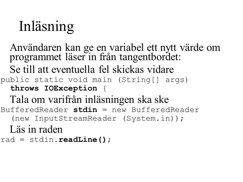 Inläsning Användaren kan ge en variabel ett nytt värde om programmet läser in från tangentbordet: Se till att eventuella fel skickas vidare public static void main (String[] args) throws IOException { Tala om varifrån inläsningen ska ske BufferedReader stdin = new BufferedReader (new InputStreamReader (System.in)); Läs in raden rad = stdin.readLine();