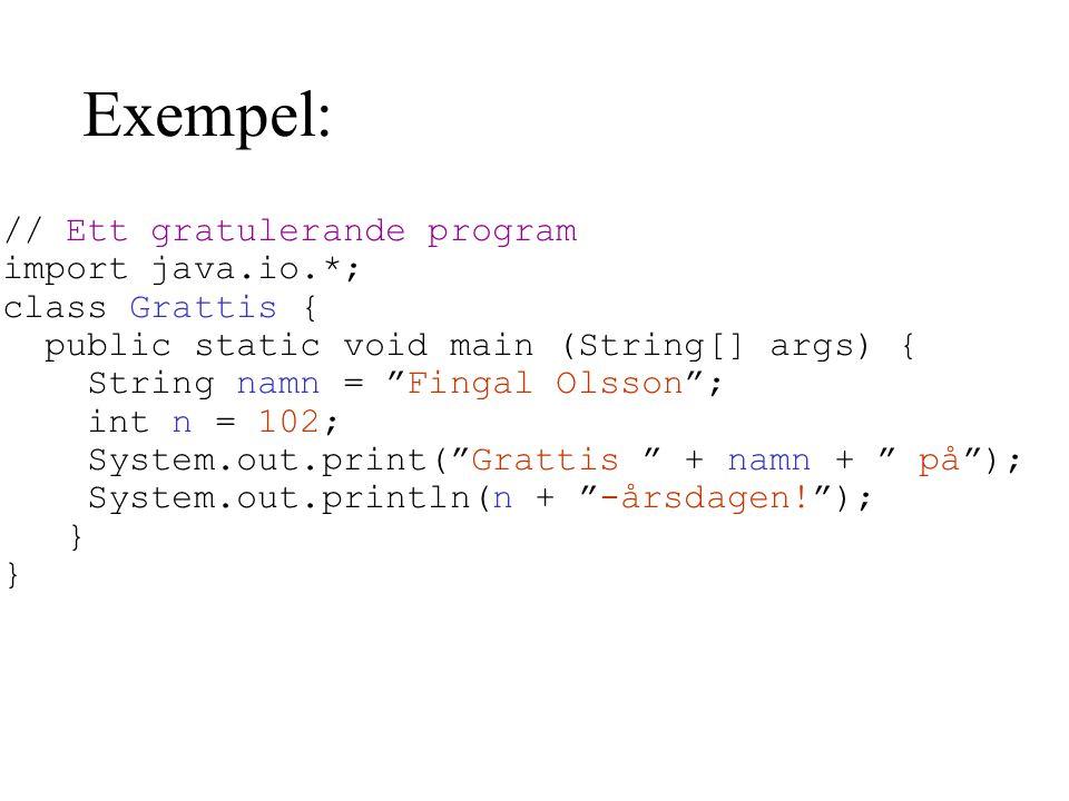 Exempel: // Ett gratulerande program import java.io.*; class Grattis { public static void main (String[] args) { String namn = Fingal Olsson ; int n = 102; System.out.print( Grattis + namn + på ); System.out.println(n + -årsdagen! ); }