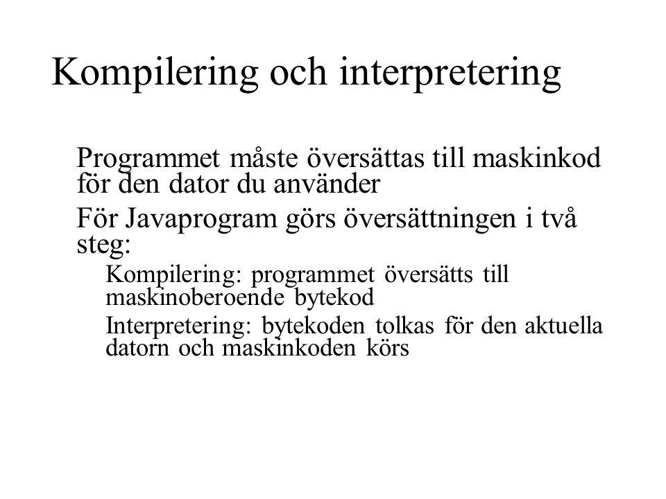 Kompilering och interpretering Programmet måste översättas till maskinkod för den dator du använder För Javaprogram görs översättningen i två steg: Kompilering: programmet översätts till maskinoberoende bytekod Interpretering: bytekoden tolkas för den aktuella datorn och maskinkoden körs