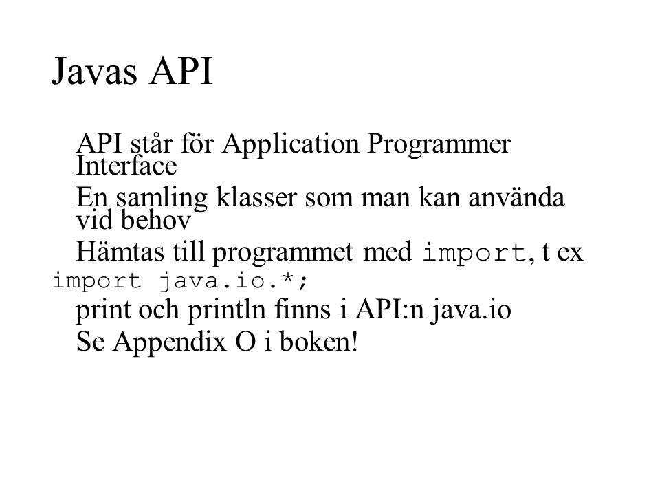Javas API API står för Application Programmer Interface En samling klasser som man kan använda vid behov Hämtas till programmet med import, t ex import java.io.*; print och println finns i API:n java.io Se Appendix O i boken!