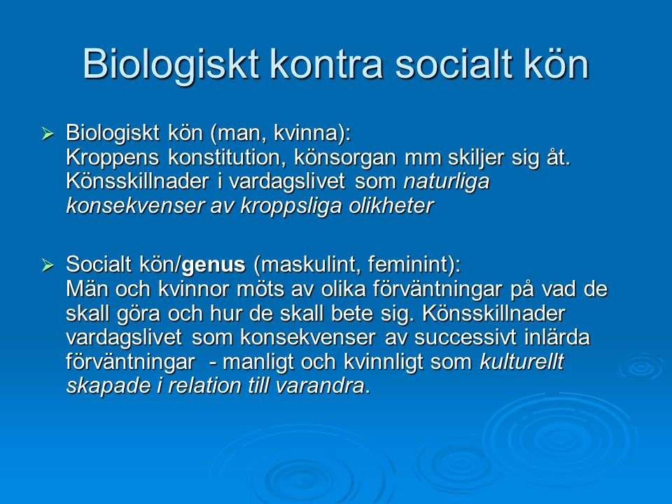 Biologiskt kontra socialt kön  Biologiskt kön (man, kvinna): Kroppens konstitution, könsorgan mm skiljer sig åt. Könsskillnader i vardagslivet som na