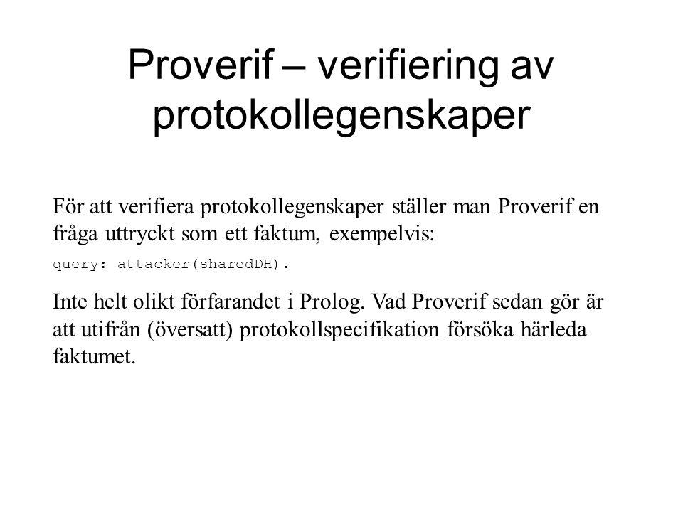 Proverif – verifiering av protokollegenskaper För att verifiera protokollegenskaper ställer man Proverif en fråga uttryckt som ett faktum, exempelvis: query: attacker(sharedDH).