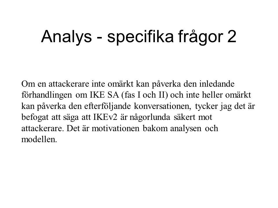Analys - specifika frågor 2 Om en attackerare inte omärkt kan påverka den inledande förhandlingen om IKE SA (fas I och II) och inte heller omärkt kan påverka den efterföljande konversationen, tycker jag det är befogat att säga att IKEv2 är någorlunda säkert mot attackerare.