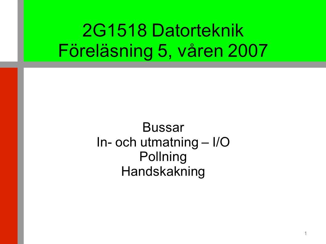 1 2G1518 Datorteknik Föreläsning 5, våren 2007 Bussar In- och utmatning – I/O Pollning Handskakning
