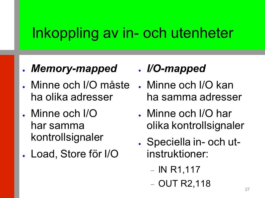 27 Inkoppling av in- och utenheter ● Memory-mapped ● Minne och I/O måste ha olika adresser ● Minne och I/O har samma kontrollsignaler ● Load, Store för I/O ● I/O-mapped ● Minne och I/O kan ha samma adresser ● Minne och I/O har olika kontrollsignaler ● Speciella in- och ut- instruktioner:  IN R1,117  OUT R2,118