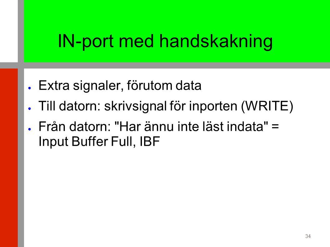 34 IN-port med handskakning ● Extra signaler, förutom data ● Till datorn: skrivsignal för inporten (WRITE) ● Från datorn: Har ännu inte läst indata = Input Buffer Full, IBF