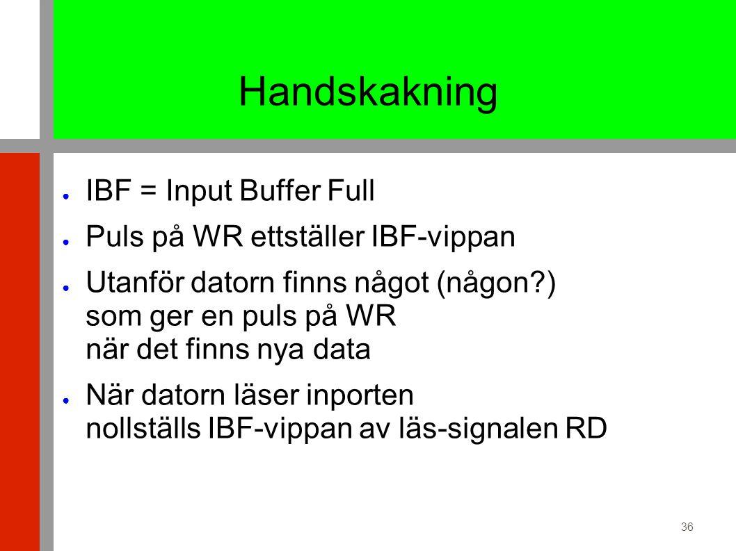 36 Handskakning ● IBF = Input Buffer Full ● Puls på WR ettställer IBF-vippan ● Utanför datorn finns något (någon ) som ger en puls på WR när det finns nya data ● När datorn läser inporten nollställs IBF-vippan av läs-signalen RD