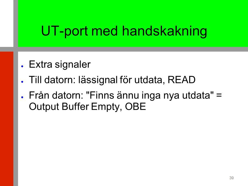39 UT-port med handskakning ● Extra signaler ● Till datorn: lässignal för utdata, READ ● Från datorn: Finns ännu inga nya utdata = Output Buffer Empty, OBE