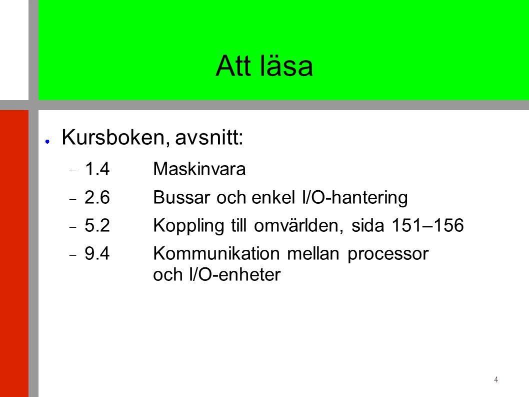 4 Att läsa ● Kursboken, avsnitt:  1.4 Maskinvara  2.6 Bussar och enkel I/O-hantering  5.2 Koppling till omvärlden, sida 151–156  9.4 Kommunikation mellan processor och I/O-enheter