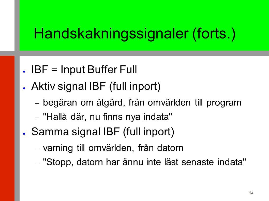 42 Handskakningssignaler (forts.) ● IBF = Input Buffer Full ● Aktiv signal IBF (full inport)  begäran om åtgärd, från omvärlden till program  Hallå där, nu finns nya indata ● Samma signal IBF (full inport)  varning till omvärlden, från datorn  Stopp, datorn har ännu inte läst senaste indata
