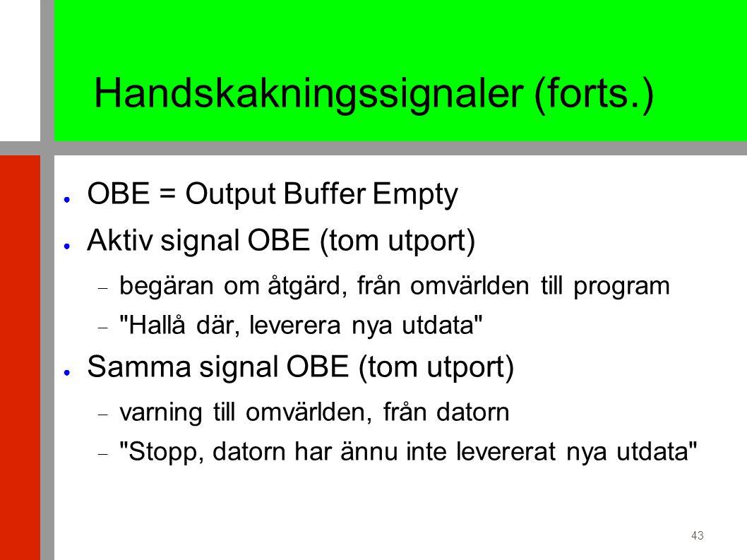 43 Handskakningssignaler (forts.) ● OBE = Output Buffer Empty ● Aktiv signal OBE (tom utport)  begäran om åtgärd, från omvärlden till program  Hallå där, leverera nya utdata ● Samma signal OBE (tom utport)  varning till omvärlden, från datorn  Stopp, datorn har ännu inte levererat nya utdata