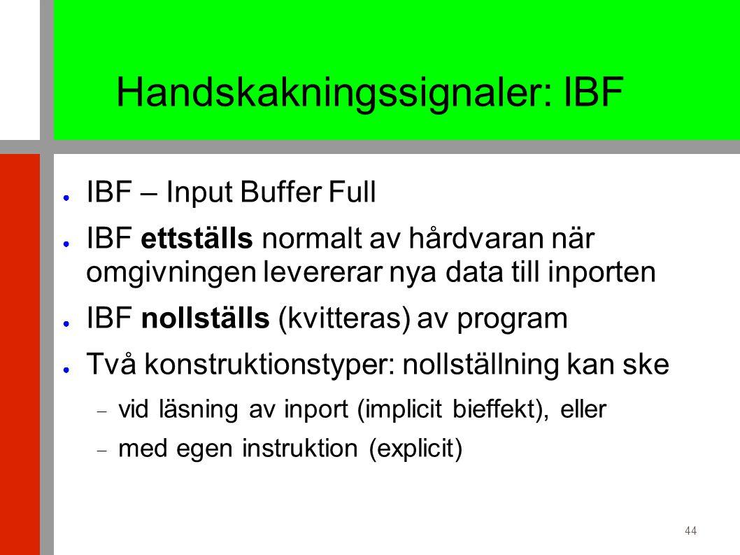 44 Handskakningssignaler: IBF ● IBF – Input Buffer Full ● IBF ettställs normalt av hårdvaran när omgivningen levererar nya data till inporten ● IBF nollställs (kvitteras) av program ● Två konstruktionstyper: nollställning kan ske  vid läsning av inport (implicit bieffekt), eller  med egen instruktion (explicit)
