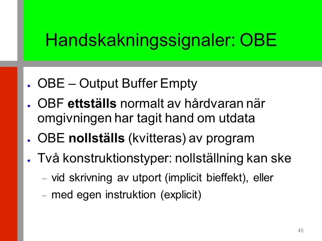 45 Handskakningssignaler: OBE ● OBE – Output Buffer Empty ● OBF ettställs normalt av hårdvaran när omgivningen har tagit hand om utdata ● OBE nollställs (kvitteras) av program ● Två konstruktionstyper: nollställning kan ske  vid skrivning av utport (implicit bieffekt), eller  med egen instruktion (explicit)