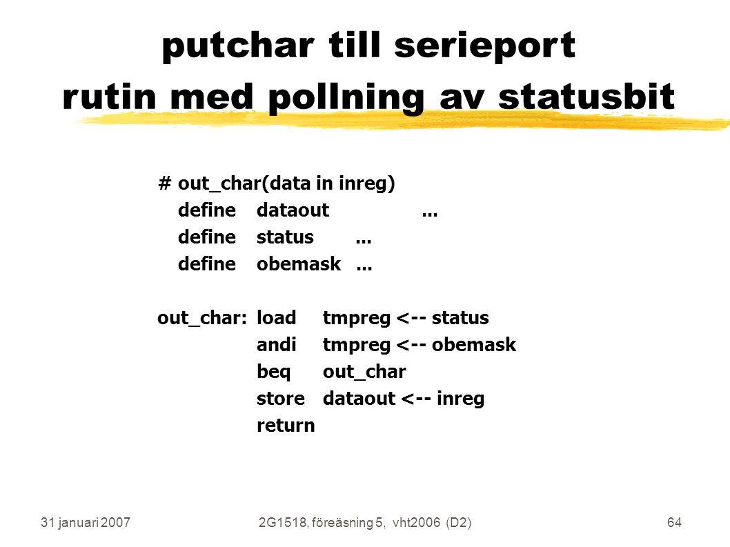 31 januari 20072G1518, föreäsning 5, vht2006 (D2)64 putchar till serieport rutin med pollning av statusbit #out_char(data in inreg) definedataout...