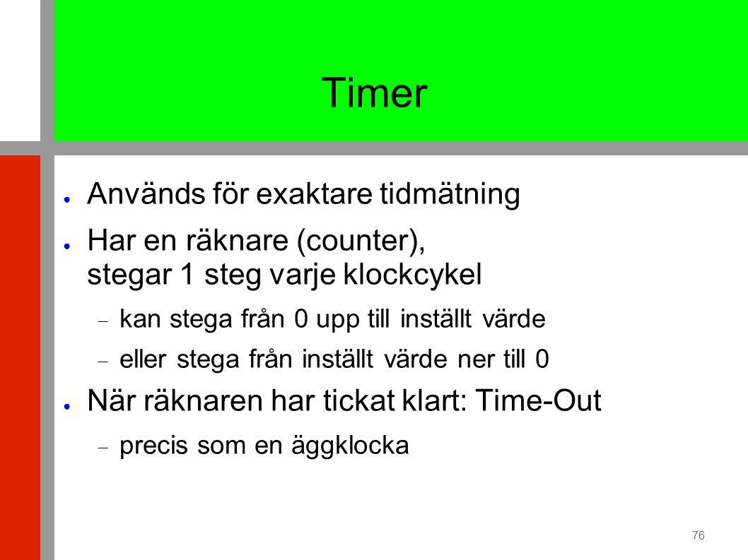 76 Timer ● Används för exaktare tidmätning ● Har en räknare (counter), stegar 1 steg varje klockcykel  kan stega från 0 upp till inställt värde  eller stega från inställt värde ner till 0 ● När räknaren har tickat klart: Time-Out  precis som en äggklocka