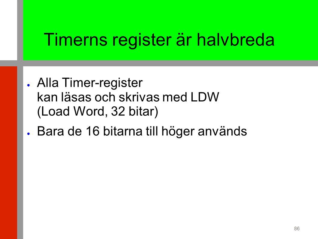 86 Timerns register är halvbreda ● Alla Timer-register kan läsas och skrivas med LDW (Load Word, 32 bitar) ● Bara de 16 bitarna till höger används