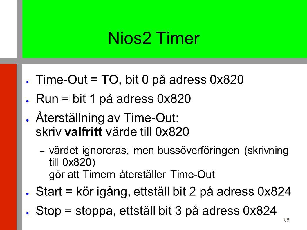88 Nios2 Timer ● Time-Out = TO, bit 0 på adress 0x820 ● Run = bit 1 på adress 0x820 ● Återställning av Time-Out: skriv valfritt värde till 0x820  värdet ignoreras, men bussöverföringen (skrivning till 0x820) gör att Timern återställer Time-Out ● Start = kör igång, ettställ bit 2 på adress 0x824 ● Stop = stoppa, ettställ bit 3 på adress 0x824