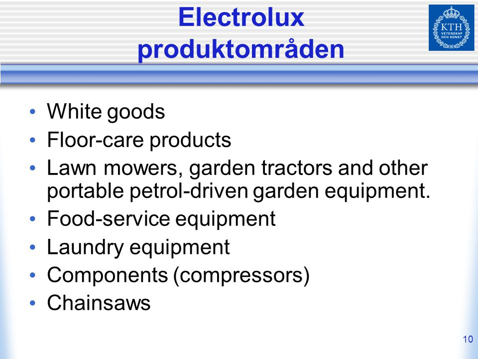 10 Electrolux produktområden White goods Floor-care products Lawn mowers, garden tractors and other portable petrol-driven garden equipment.