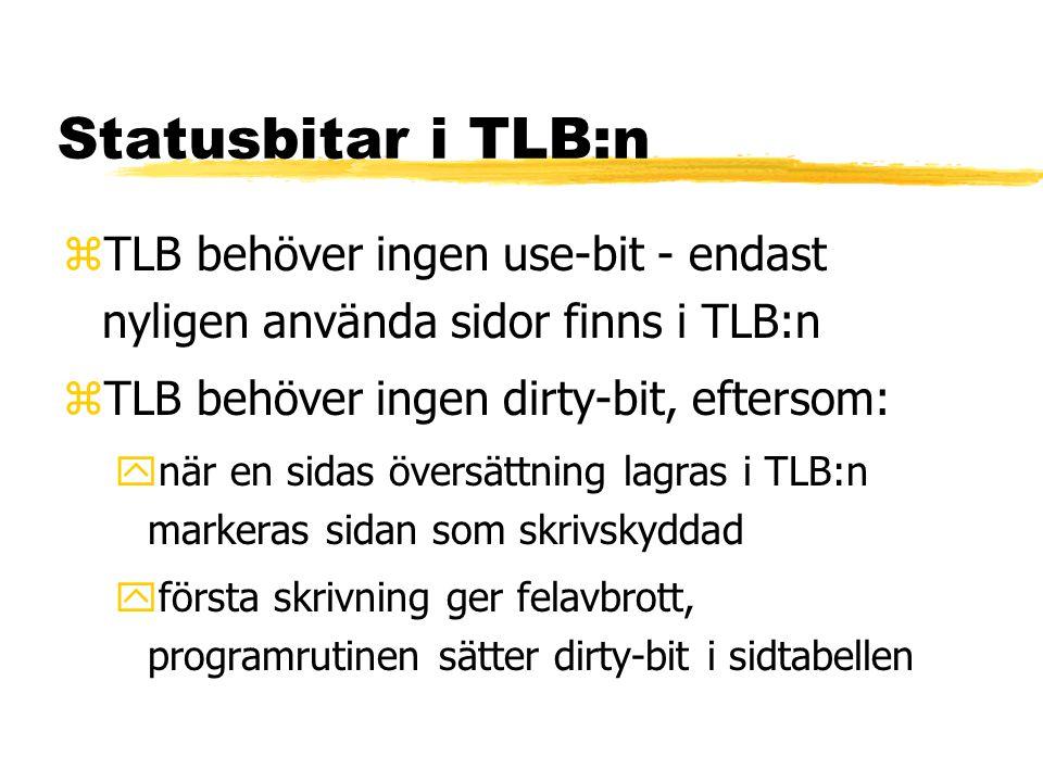 Statusbitar i TLB:n zTLB behöver ingen use-bit - endast nyligen använda sidor finns i TLB:n zTLB behöver ingen dirty-bit, eftersom: ynär en sidas översättning lagras i TLB:n markeras sidan som skrivskyddad yförsta skrivning ger felavbrott, programrutinen sätter dirty-bit i sidtabellen