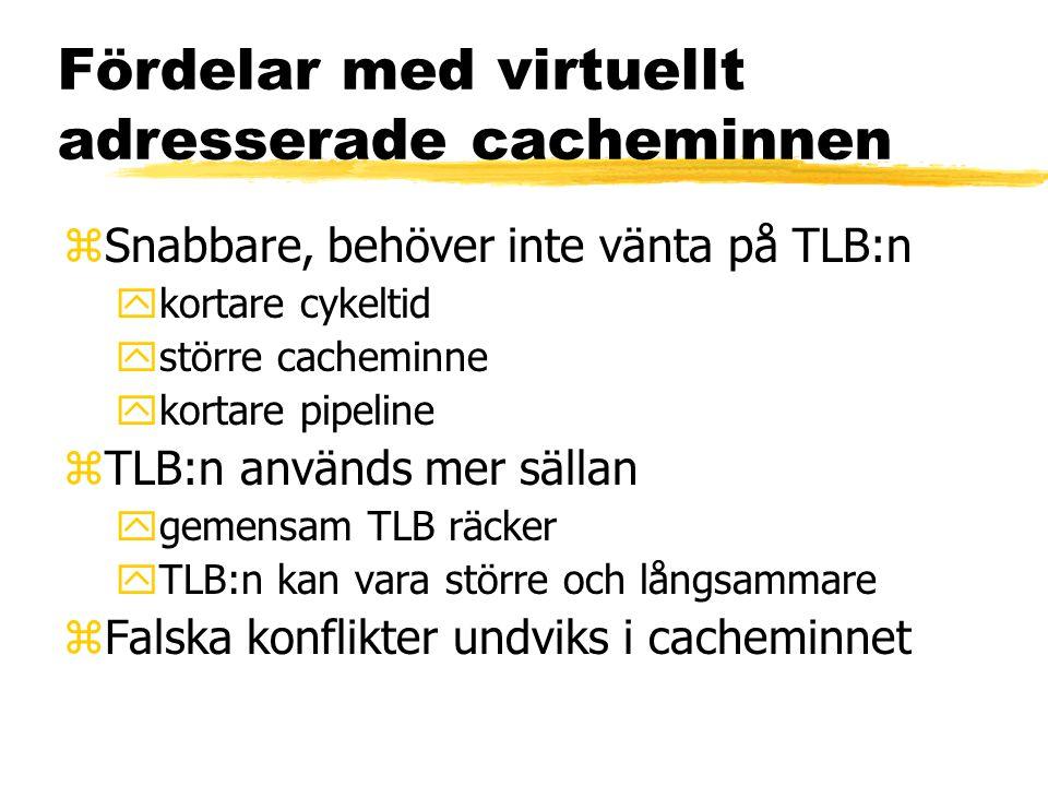 Fördelar med virtuellt adresserade cacheminnen zSnabbare, behöver inte vänta på TLB:n ykortare cykeltid ystörre cacheminne ykortare pipeline zTLB:n används mer sällan ygemensam TLB räcker yTLB:n kan vara större och långsammare zFalska konflikter undviks i cacheminnet