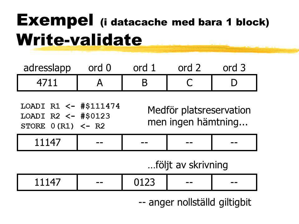 Exempel (i datacache med bara 1 block) Write-validate 4711ABCD adresslappord 0ord 1ord 2ord 3 LOADI R1 <- #$111474 LOADI R2 <- #$0123 STORE 0(R1) <- R2 Medför platsreservation men ingen hämtning...