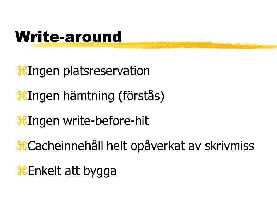 Write-around zIngen platsreservation zIngen hämtning (förstås) zIngen write-before-hit zCacheinnehåll helt opåverkat av skrivmiss zEnkelt att bygga