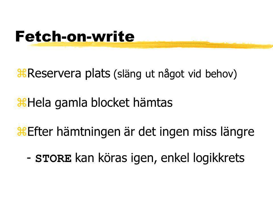 Fetch-on-write zReservera plats (släng ut något vid behov) zHela gamla blocket hämtas  Efter hämtningen är det ingen miss längre - STORE kan köras igen, enkel logikkrets