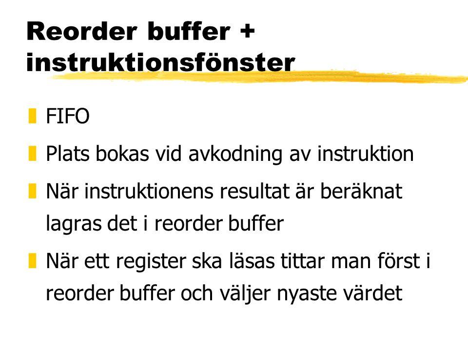 Reorder buffer + instruktionsfönster zFIFO zPlats bokas vid avkodning av instruktion zNär instruktionens resultat är beräknat lagras det i reorder buffer zNär ett register ska läsas tittar man först i reorder buffer och väljer nyaste värdet