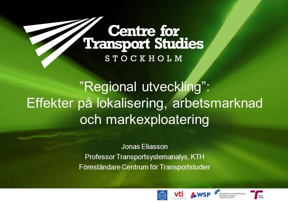 """""""Regional utveckling"""": Effekter på lokalisering, arbetsmarknad och markexploatering Jonas Eliasson Professor Transportsystemanalys, KTH Föreståndare C"""