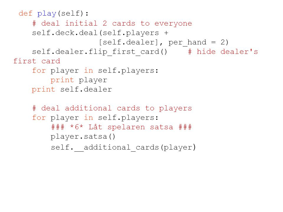 def play(self): # deal initial 2 cards to everyone self.deck.deal(self.players + [self.dealer], per_hand = 2) self.dealer.flip_first_card() # hide dealer s first card for player in self.players: print player print self.dealer # deal additional cards to players for player in self.players: ### *6* Låt spelaren satsa ### player.satsa() self.__additional_cards(player )