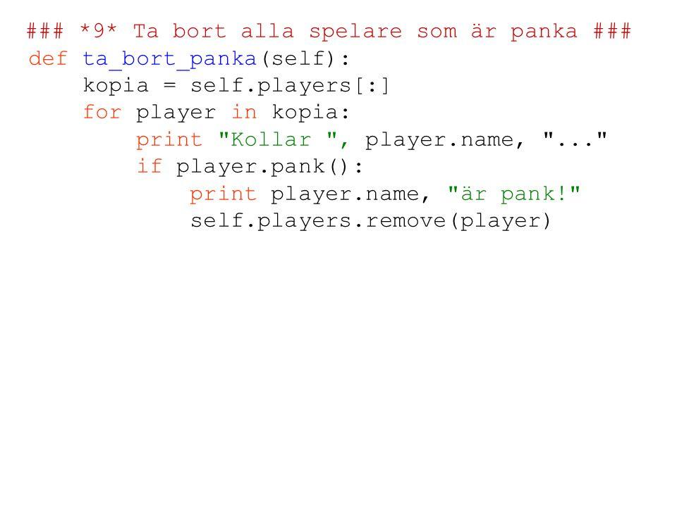 ### *9* Ta bort alla spelare som är panka ### def ta_bort_panka(self): kopia = self.players[:] for player in kopia: print Kollar , player.name, ... if player.pank(): print player.name, är pank! self.players.remove(player)