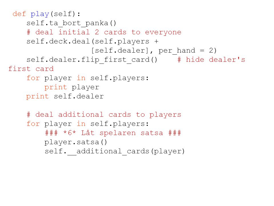 def play(self): self.ta_bort_panka() # deal initial 2 cards to everyone self.deck.deal(self.players + [self.dealer], per_hand = 2) self.dealer.flip_first_card() # hide dealer s first card for player in self.players: print player print self.dealer # deal additional cards to players for player in self.players: ### *6* Låt spelaren satsa ### player.satsa() self.__additional_cards(player)