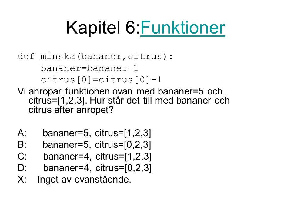 Kapitel 6:FunktionerFunktioner def minska(bananer,citrus): bananer=bananer-1 citrus[0]=citrus[0]-1 Vi anropar funktionen ovan med bananer=5 och citrus=[1,2,3].
