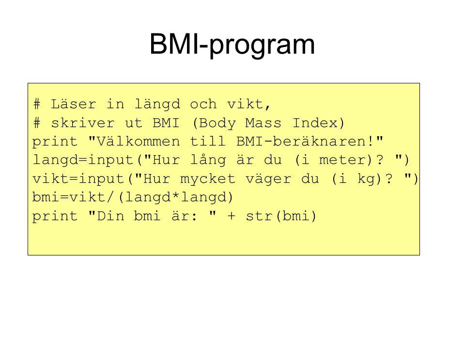 BMI-program # Läser in längd och vikt, # skriver ut BMI (Body Mass Index) print Välkommen till BMI-beräknaren! langd=input( Hur lång är du (i meter).