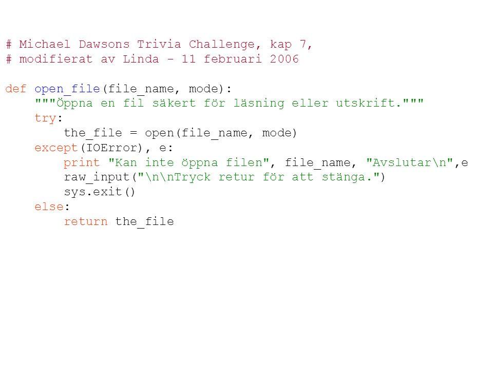 # Michael Dawsons Trivia Challenge, kap 7, # modifierat av Linda - 11 februari 2006 def open_file(file_name, mode): Öppna en fil säkert för läsning eller utskrift. try: the_file = open(file_name, mode) except(IOError), e: print Kan inte öppna filen , file_name, Avslutar\n ,e raw_input( \n\nTryck retur för att stänga. ) sys.exit() else: return the_file