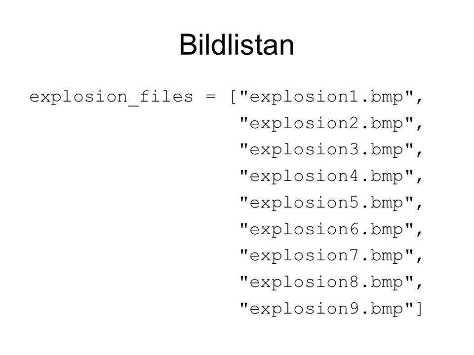 Bildlistan explosion_files = [ explosion1.bmp , explosion2.bmp , explosion3.bmp , explosion4.bmp , explosion5.bmp , explosion6.bmp , explosion7.bmp , explosion8.bmp , explosion9.bmp ]