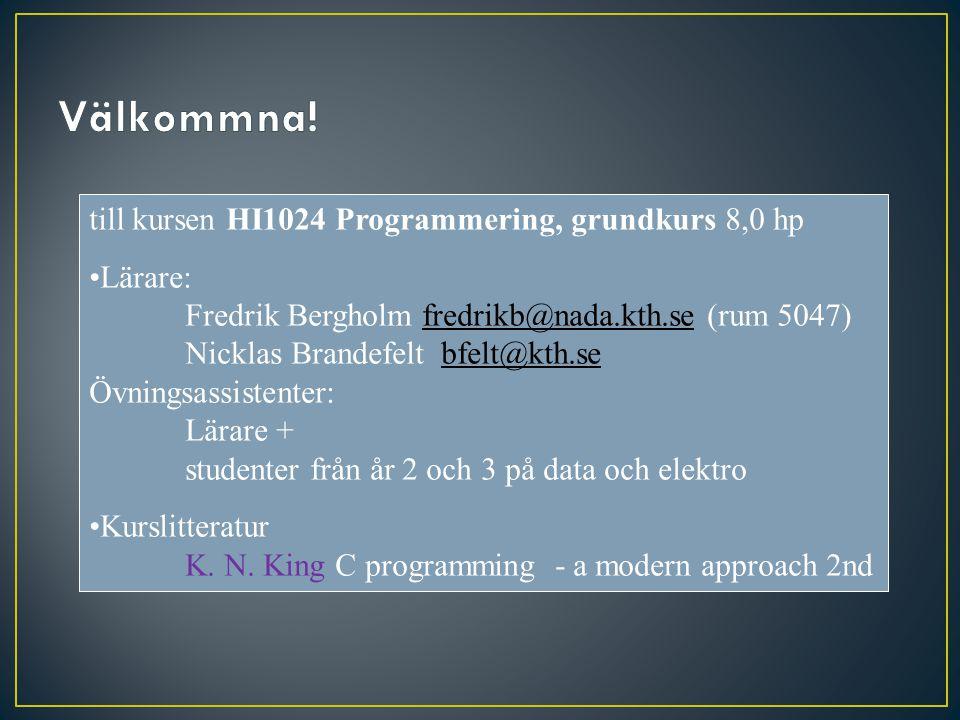 Kursinformation: KTH-social (mobilnr i BILDA) Schema: www.kth.se/student/schema ändras!www.kth.se/student/schema Kursen består av: 12 FÖRELÄSNINGAR med tillhörande övningstillfällen 3 TUTORIALS i mindre grupp Räknestugor Examination LAB1: 3 laborationer med redovisning (4 tillfällen) TEN1Praktisk tentamen i datasal,4 problem: (2 tillfällen) TEN2Teoretisk tentamen (jmf instuderingsfrågor) Kursplan: http://www.kth.se/student/kurser/kurs/HI1024http://www.kth.se/student/kurser/kurs/HI1024