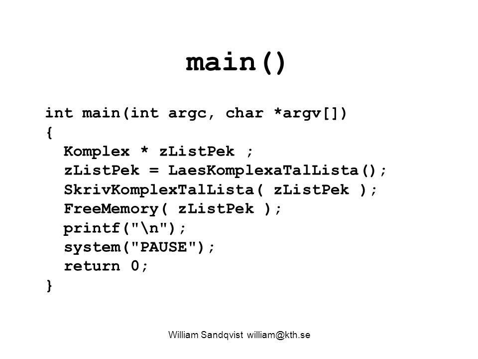 main() William Sandqvist william@kth.se int main(int argc, char *argv[]) { Komplex * zListPek ; zListPek = LaesKomplexaTalLista(); SkrivKomplexTalLista( zListPek ); FreeMemory( zListPek ); printf( \n ); system( PAUSE ); return 0; }