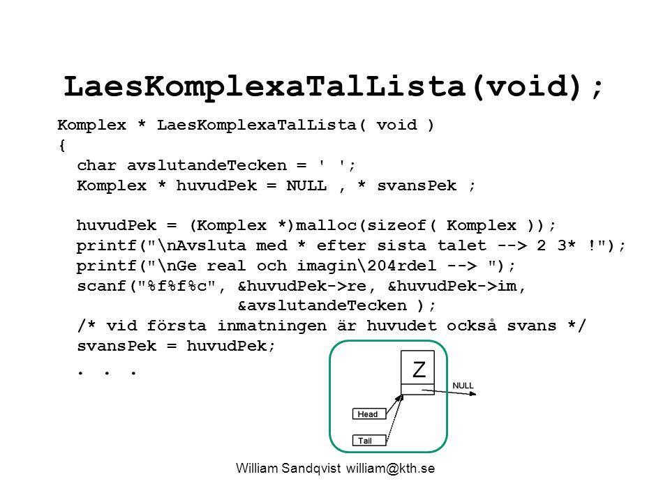 LaesKomplexaTalLista(void); William Sandqvist william@kth.se Komplex * LaesKomplexaTalLista( void ) { char avslutandeTecken = ; Komplex * huvudPek = NULL, * svansPek ; huvudPek = (Komplex *)malloc(sizeof( Komplex )); printf( \nAvsluta med * efter sista talet --> 2 3* ! ); printf( \nGe real och imagin\204rdel --> ); scanf( %f%f%c , &huvudPek->re, &huvudPek->im, &avslutandeTecken ); /* vid första inmatningen är huvudet också svans */ svansPek = huvudPek;...