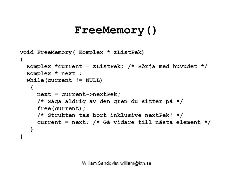 FreeMemory() William Sandqvist william@kth.se void FreeMemory( Komplex * zListPek) { Komplex *current = zListPek; /* Börja med huvudet */ Komplex * next ; while(current != NULL) { next = current->nextPek; /* Såga aldrig av den gren du sitter på */ free(current); /* Strukten tas bort inklusive nextPek.