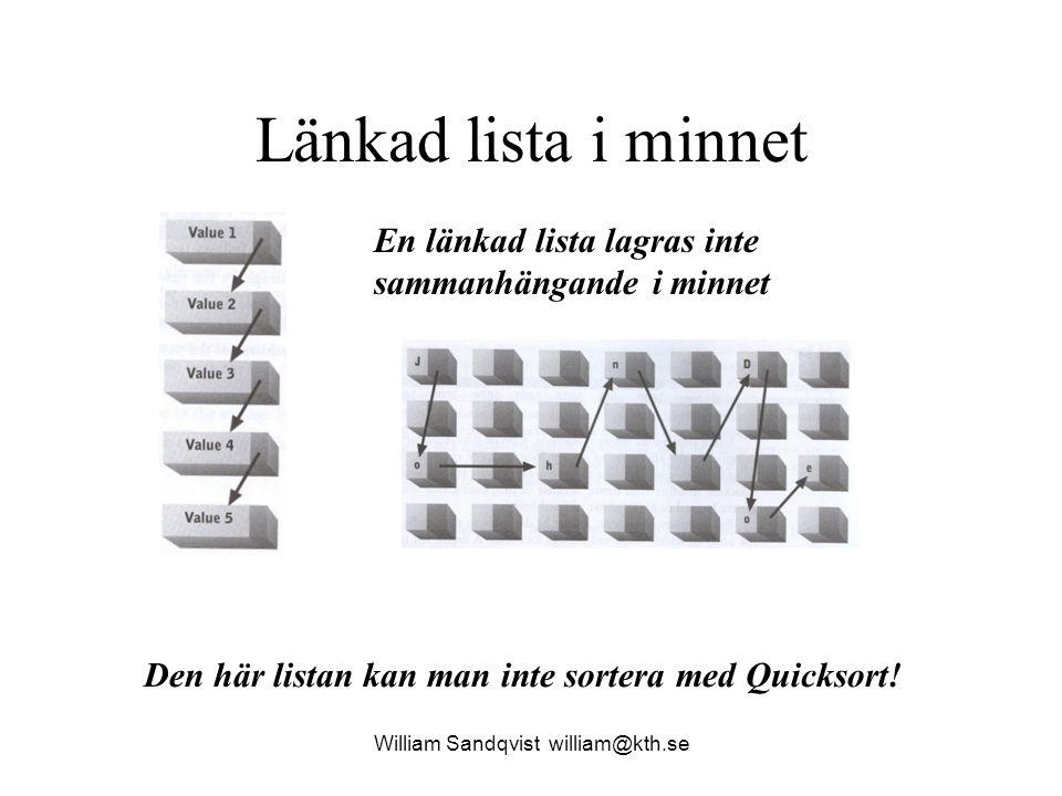 William Sandqvist william@kth.se Länkad lista i minnet En länkad lista lagras inte sammanhängande i minnet Den här listan kan man inte sortera med Quicksort!