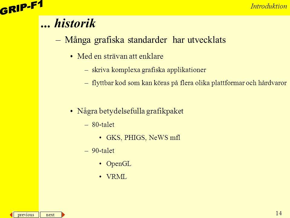 previous next 14 Introduktion... historik –Många grafiska standarder har utvecklats Med en strävan att enklare –skriva komplexa grafiska applikationer