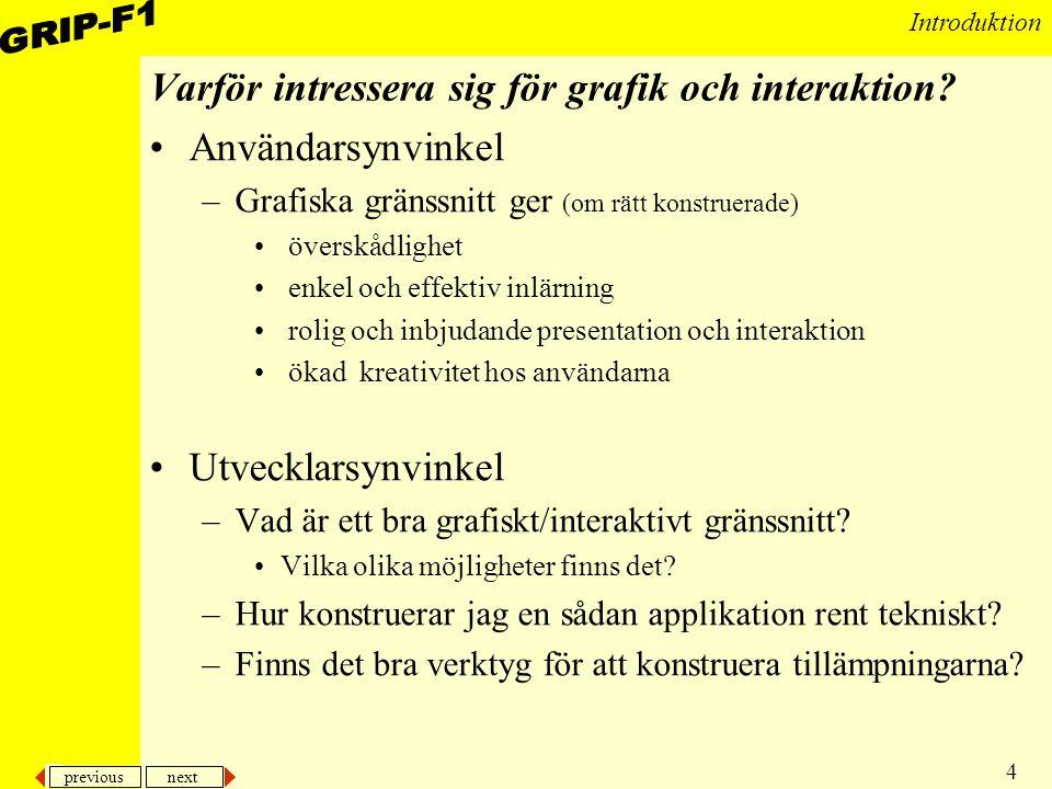 previous next 4 Introduktion Varför intressera sig för grafik och interaktion? Användarsynvinkel –Grafiska gränssnitt ger (om rätt konstruerade) övers