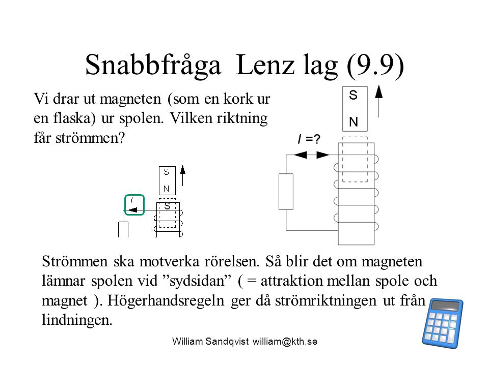 """William Sandqvist william@kth.se Snabbfråga Lenz lag (9.9) Strömmen ska motverka rörelsen. Så blir det om magneten lämnar spolen vid """"sydsidan"""" ( = at"""