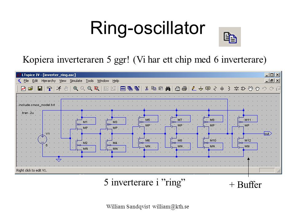 "Ring-oscillator Kopiera inverteraren 5 ggr! (Vi har ett chip med 6 inverterare) + Buffer 5 inverterare i ""ring"" William Sandqvist william@kth.se"