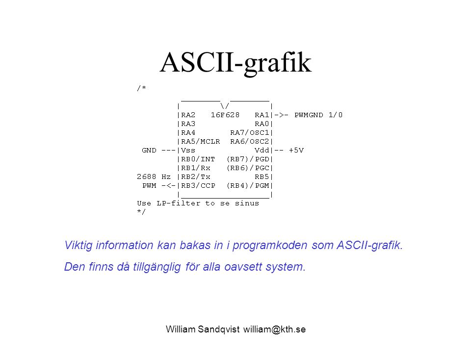 William Sandqvist william@kth.se ASCII-grafik Viktig information kan bakas in i programkoden som ASCII-grafik. Den finns då tillgänglig för alla oavse