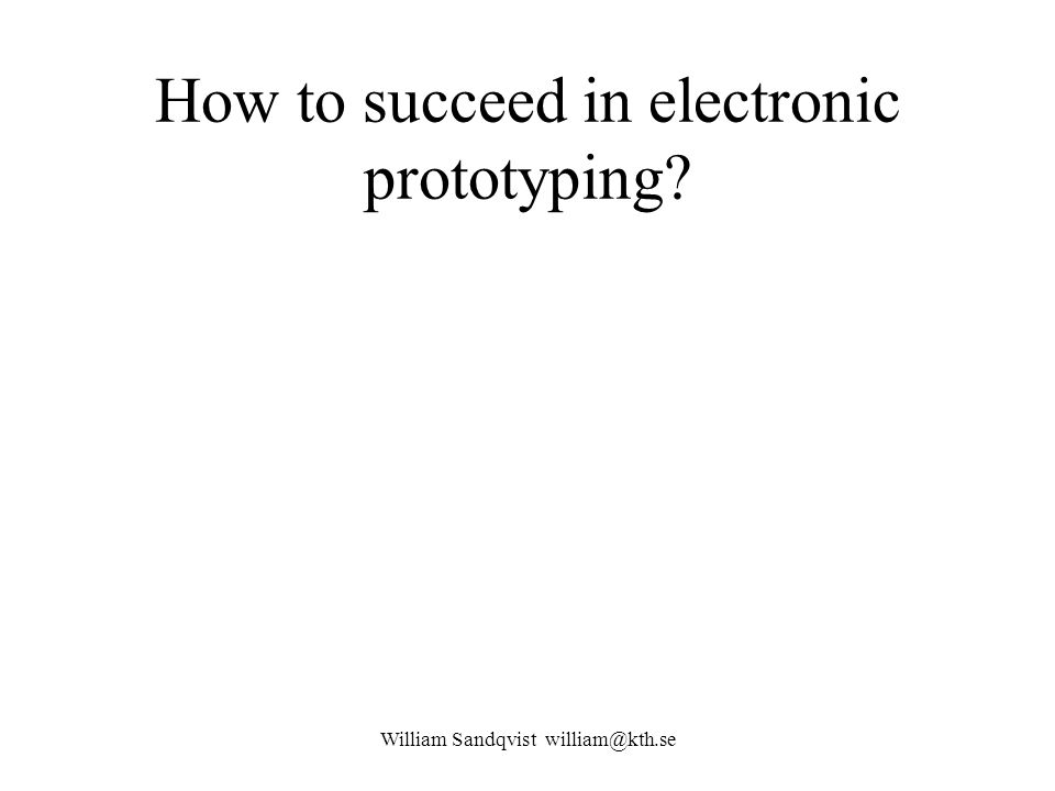 How to succeed in electronic prototyping? William Sandqvist william@kth.se