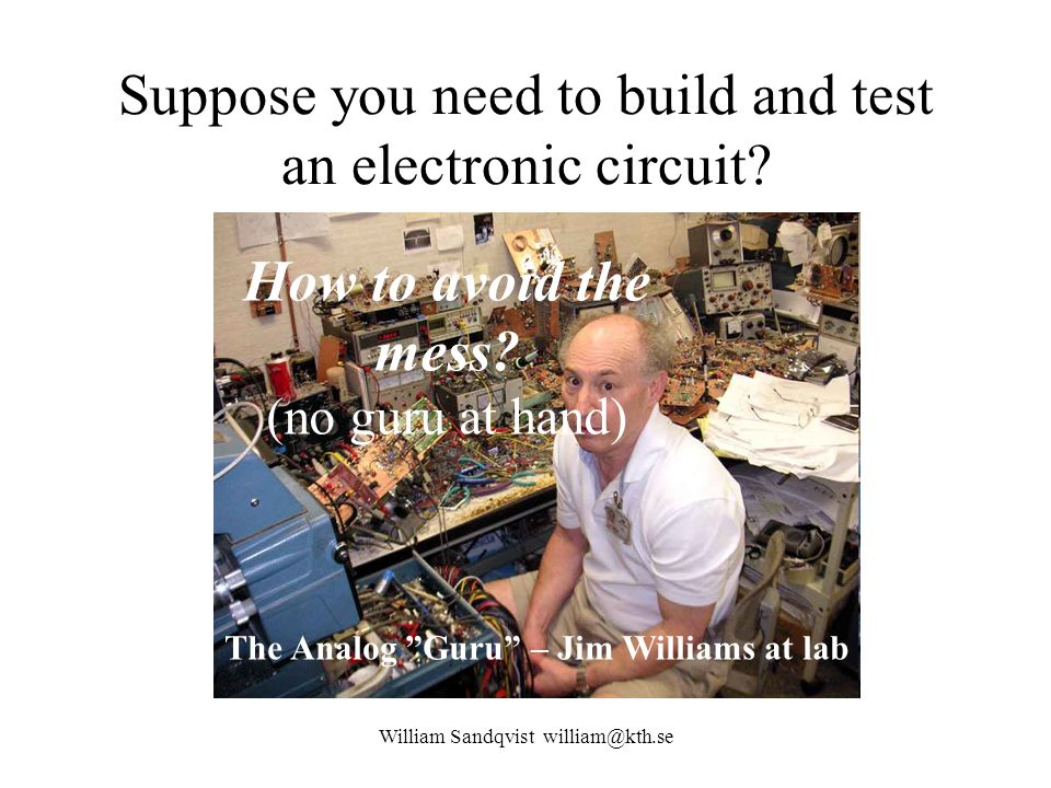 "William Sandqvist william@kth.se Suppose you need to build and test an electronic circuit? The Analog ""Guru"" – Jim Williams at lab … How to avoid the"